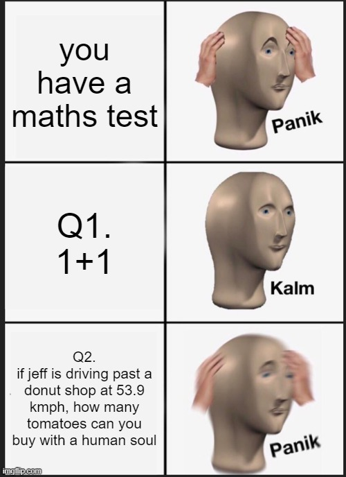 math tests |  you have a maths test; Q1. 1+1; Q2. if jeff is driving past a donut shop at 53.9 kmph, how many tomatoes can you buy with a human soul | image tagged in memes,panik kalm panik | made w/ Imgflip meme maker