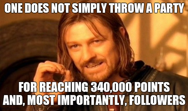 One Does Not Simply Meme |  ONE DOES NOT SIMPLY THROW A PARTY; FOR REACHING 340,000 POINTS AND, MOST IMPORTANTLY, FOLLOWERS | image tagged in memes,one does not simply | made w/ Imgflip meme maker