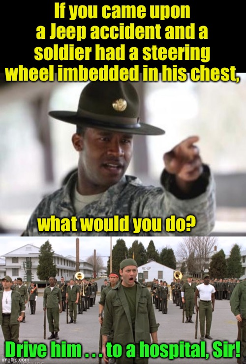 Meanwhile, at combat medical training |  If you came upon a Jeep accident and a soldier had a steering wheel imbedded in his chest, what would you do? Drive him . . . to a hospital, Sir! | image tagged in army,army training sir,drive,bad pun | made w/ Imgflip meme maker