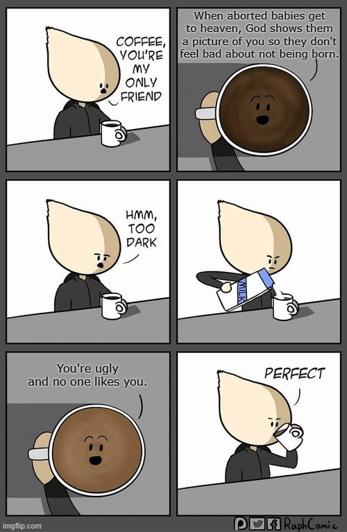 Who here likes a dark roast? |  When aborted babies get to heaven, God shows them a picture of you so they don't feel bad about not being born. You're ugly and no one likes you. | image tagged in coffee too dark | made w/ Imgflip meme maker