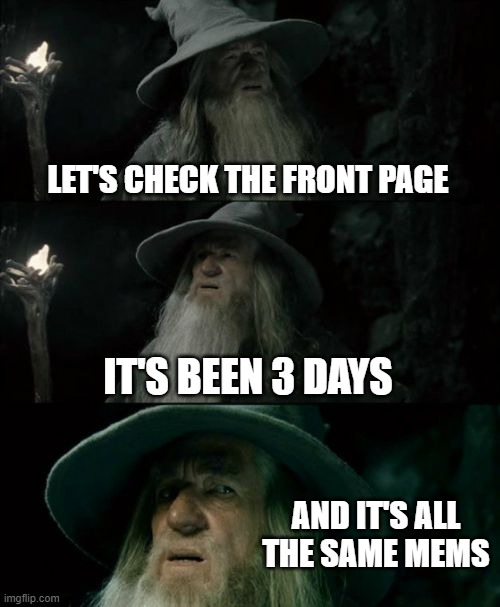 Confused Gandalf |  LET'S CHECK THE FRONT PAGE; IT'S BEEN 3 DAYS; AND IT'S ALL THE SAME MEMS | image tagged in memes,confused gandalf | made w/ Imgflip meme maker
