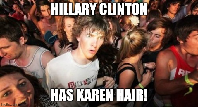 Could that mean...? |  HILLARY CLINTON; HAS KAREN HAIR! | image tagged in memes,sudden clarity clarence,hillary clinton,karen,mind blown | made w/ Imgflip meme maker