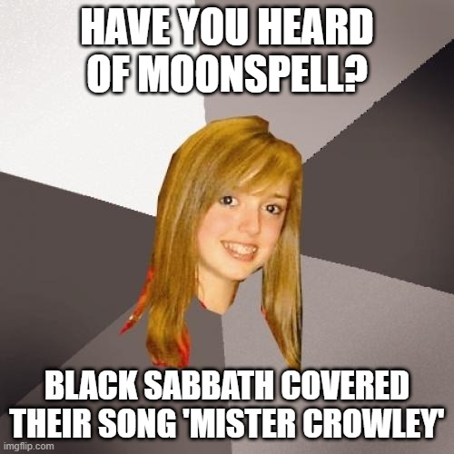 Musically Oblivious 8th Grader Meme |  HAVE YOU HEARD OF MOONSPELL? BLACK SABBATH COVERED THEIR SONG 'MISTER CROWLEY' | image tagged in memes,musically oblivious 8th grader,black sabbath,music,meme,ozzy osbourne | made w/ Imgflip meme maker