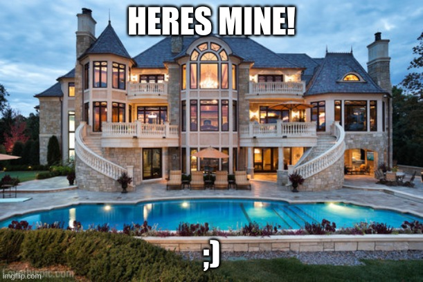 HERES MINE! ;) | image tagged in mansion,my house | made w/ Imgflip meme maker