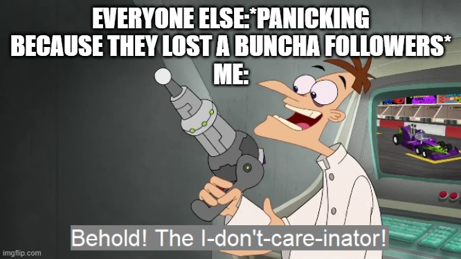 yeaaaaaaaaaaaaah I don't care bout losing followers |  EVERYONE ELSE:*PANICKING BECAUSE THEY LOST A BUNCHA FOLLOWERS* ME: | image tagged in the i don't care inator | made w/ Imgflip meme maker