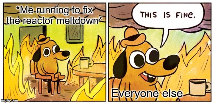 This is really true |  *Me running to fix the reactor meltdown*; Everyone else | image tagged in memes,this is fine | made w/ Imgflip meme maker