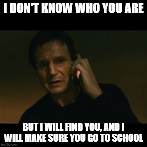 Truancy officers be like |  I DON'T KNOW WHO YOU ARE; BUT I WILL FIND YOU, AND I WILL MAKE SURE YOU GO TO SCHOOL | image tagged in memes,liam neeson taken,back to school | made w/ Imgflip meme maker