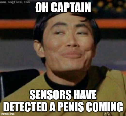 sulu | OH CAPTAIN SENSORS HAVE DETECTED A PENIS COMING | image tagged in sulu | made w/ Imgflip meme maker