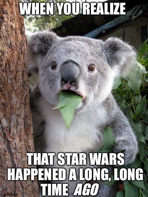 A long, long time ago, in a galaxy far, far away... |  WHEN YOU REALIZE; THAT STAR WARS HAPPENED A LONG, LONG TIME; AGO | image tagged in memes,surprised koala,star wars,you're actually reading the tags,much wow | made w/ Imgflip meme maker