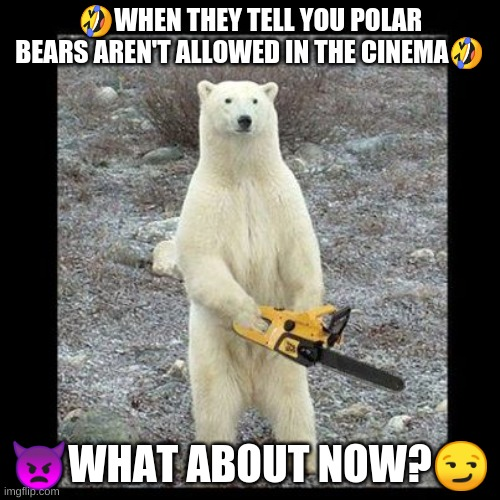 Chainsaw Bear |  🤣WHEN THEY TELL YOU POLAR BEARS AREN'T ALLOWED IN THE CINEMA🤣; 👿WHAT ABOUT NOW?😏 | image tagged in memes,chainsaw bear | made w/ Imgflip meme maker