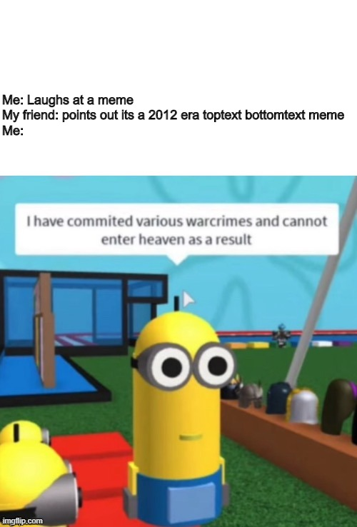 Not based on a true story (I have no friends) |  Me: Laughs at a meme My friend: points out its a 2012 era toptext bottomtext meme Me: | image tagged in i have committed various warcrimes,roblox,2012,old memes,new memes,too dank | made w/ Imgflip meme maker