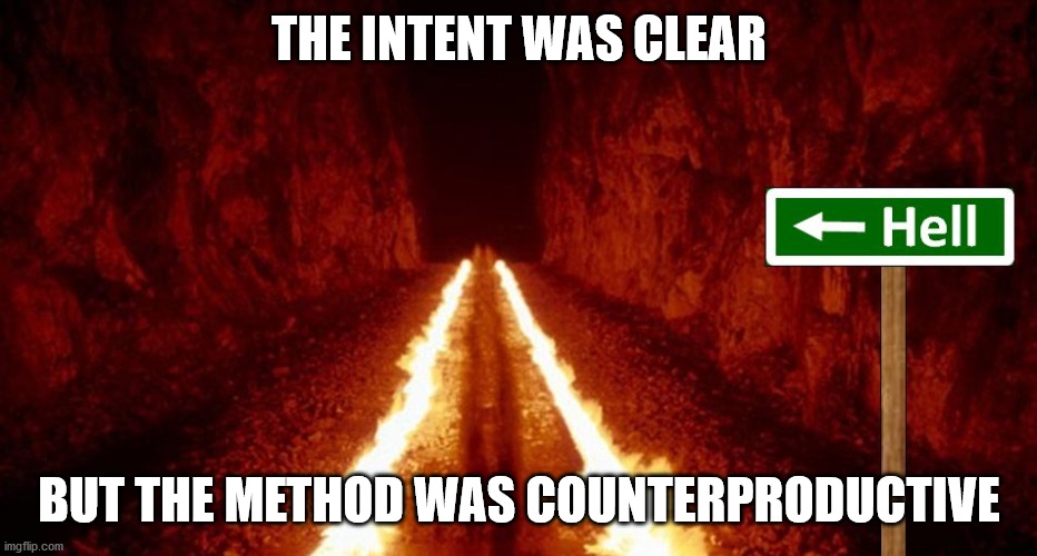 the road to hell is paved with good intentions | THE INTENT WAS CLEAR BUT THE METHOD WAS COUNTERPRODUCTIVE | image tagged in the road to hell is paved with good intentions | made w/ Imgflip meme maker