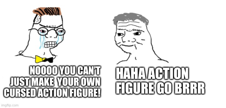NOOOO YOU CAN'T JUST MAKE  YOUR OWN CURSED ACTION FIGURE! HAHA ACTION FIGURE GO BRRR | image tagged in nooo haha go brrr | made w/ Imgflip meme maker
