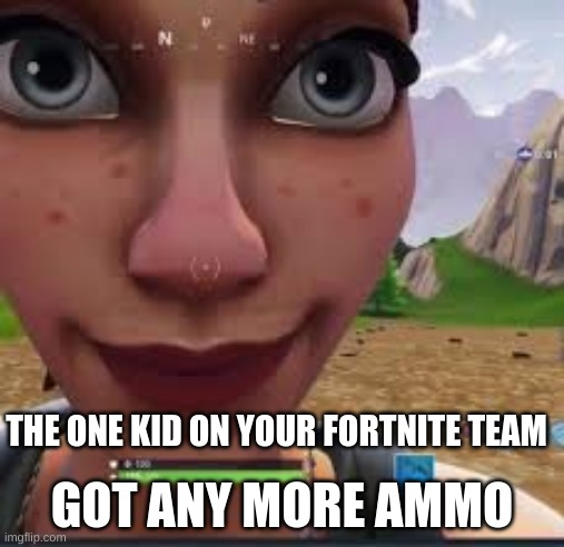 You got any X |  GOT ANY MORE AMMO; THE ONE KID ON YOUR FORTNITE TEAM | image tagged in you got any x | made w/ Imgflip meme maker