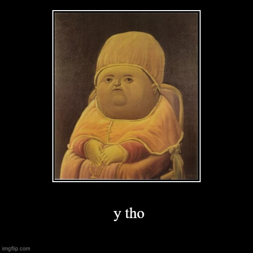 y tho | y tho | image tagged in funny,demotivationals | made w/ Imgflip demotivational maker