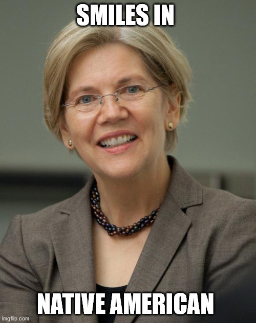 SMILES IN NATIVE AMERICAN | image tagged in elizabeth warren | made w/ Imgflip meme maker