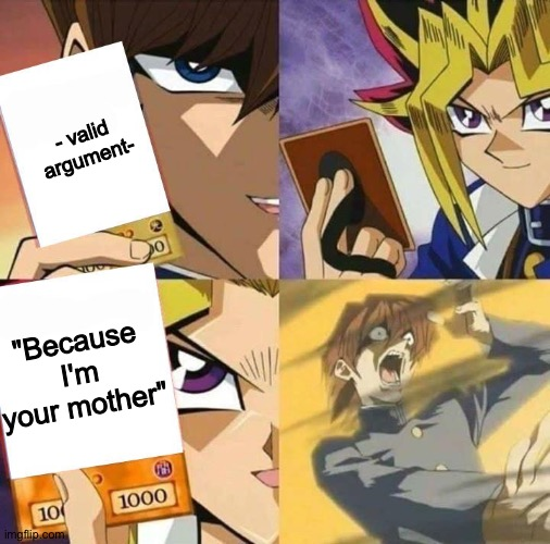 "Yugioh card draw |  - valid argument-; ""Because I'm your mother"" 