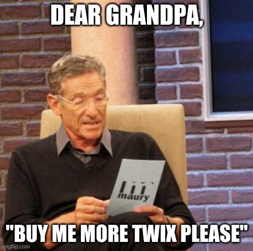 "Maury Lie Detector Meme |  DEAR GRANDPA, ""BUY ME MORE TWIX PLEASE"" 