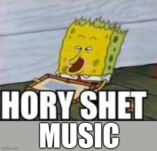 hory shet | MUSIC | image tagged in hory shet | made w/ Imgflip meme maker