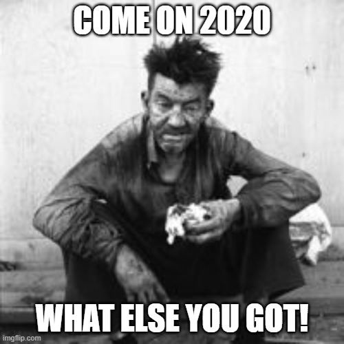 2020 |  COME ON 2020; WHAT ELSE YOU GOT! | image tagged in memes,2020,bring it on,you can't handle the truth,winning | made w/ Imgflip meme maker