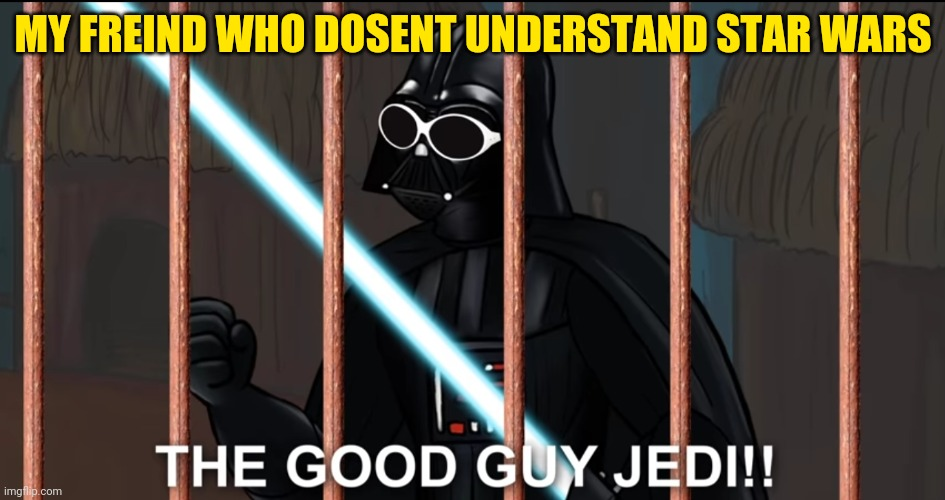 the good guy jedi! |  MY FREIND WHO DOSENT UNDERSTAND STAR WARS | image tagged in darth vader | made w/ Imgflip meme maker