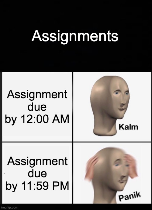 Panik Kalm Panik Meme |  Assignments; Assignment due by 12:00 AM; Assignment due by 11:59 PM | image tagged in memes,panik kalm panik | made w/ Imgflip meme maker