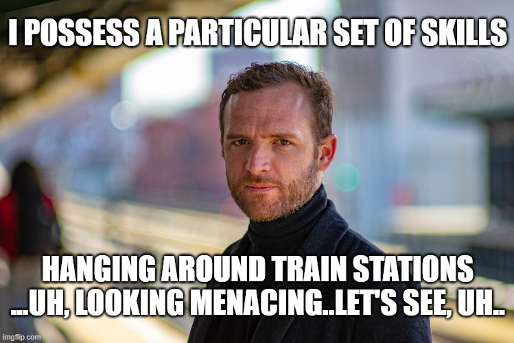 I'm sure he's working his way up to the good ones...give him time. |  I POSSESS A PARTICULAR SET OF SKILLS; HANGING AROUND TRAIN STATIONS ...UH, LOOKING MENACING..LET'S SEE, UH.. | image tagged in memes,funny memes,taken,liam neeson taken,meanwhile on imgflip | made w/ Imgflip meme maker