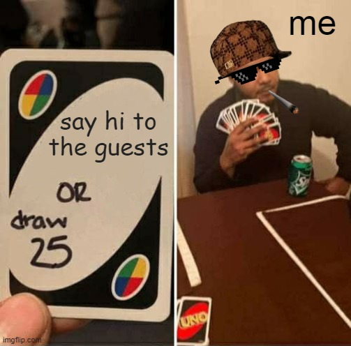 UNO Draw 25 Cards Meme |  me; say hi to the guests | image tagged in memes,uno draw 25 cards | made w/ Imgflip meme maker