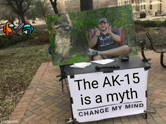 Change My Mind Meme |  The AK-15 is a myth | image tagged in memes,change my mind,ak47,ar15,guns | made w/ Imgflip meme maker