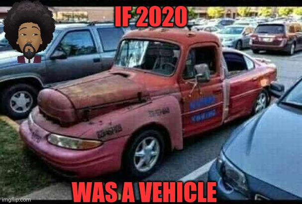 The Cruck |  IF 2020; WAS A VEHICLE | image tagged in 2020 | made w/ Imgflip meme maker