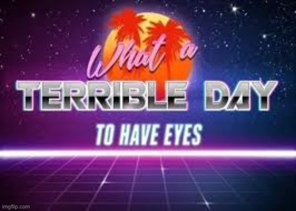 what a terrible day to have eyes. | image tagged in what a terrible day to have eyes | made w/ Imgflip meme maker
