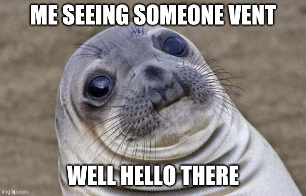 Vents be like |  ME SEEING SOMEONE VENT; WELL HELLO THERE | image tagged in memes,awkward moment sealion,among us,screwed | made w/ Imgflip meme maker