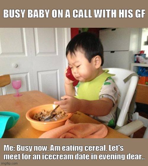 Busy Baby |  BUSY BABY ON A CALL WITH HIS GF; Me: Busy now. Am eating cereal. Let's meet for an icecream date in evening dear.. | image tagged in memes,no bullshit business baby | made w/ Imgflip meme maker