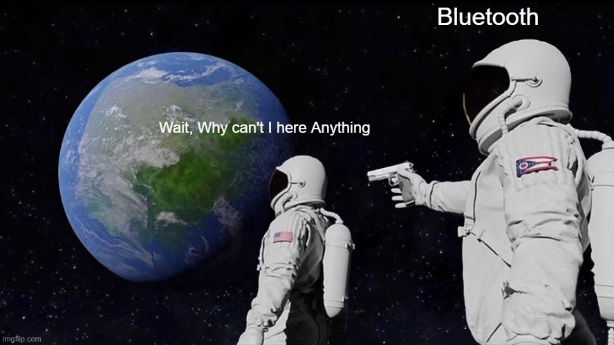 Always Has Been Meme |  Bluetooth; Wait, Why can't I here Anything | image tagged in memes,always has been | made w/ Imgflip meme maker