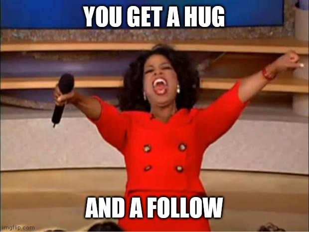 Oprah You Get A Meme | YOU GET A HUG AND A FOLLOW | image tagged in memes,oprah you get a | made w/ Imgflip meme maker