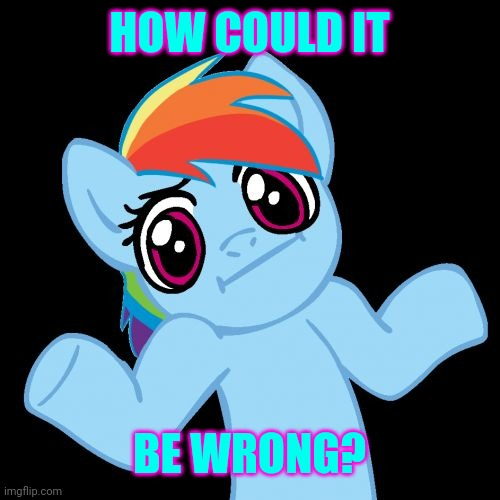 Pony Shrugs Meme | HOW COULD IT BE WRONG? | image tagged in memes,pony shrugs | made w/ Imgflip meme maker