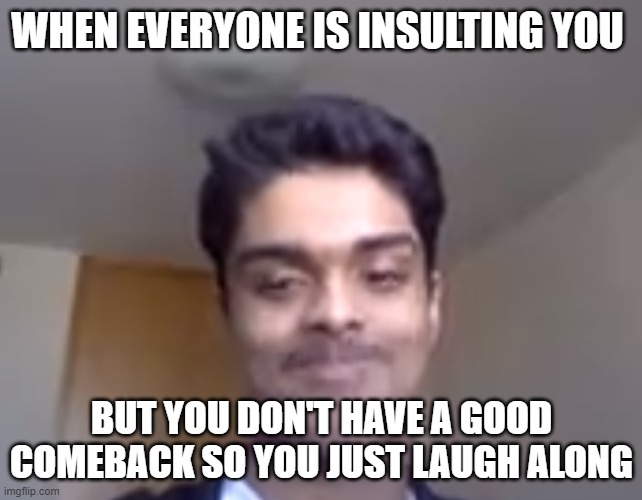 Funny |  WHEN EVERYONE IS INSULTING YOU; BUT YOU DON'T HAVE A GOOD COMEBACK SO YOU JUST LAUGH ALONG | image tagged in lmao | made w/ Imgflip meme maker