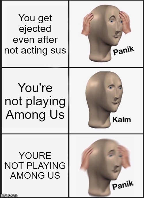 Panik Kalm Panik |  You get ejected even after not acting sus; You're not playing Among Us; YOURE NOT PLAYING AMONG US | image tagged in memes,panik kalm panik | made w/ Imgflip meme maker