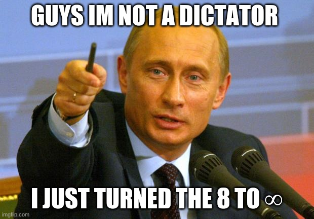 puting outsmarted us all |  GUYS IM NOT A DICTATOR; I JUST TURNED THE 8 TO ∞ | image tagged in memes,good guy putin,vladimir putin,putin,soviet russia,soviet union | made w/ Imgflip meme maker