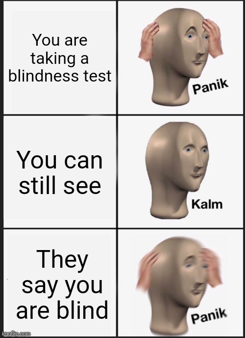 Uh oh... |  You are taking a blindness test; You can still see; They say you are blind | image tagged in memes,panik kalm panik | made w/ Imgflip meme maker