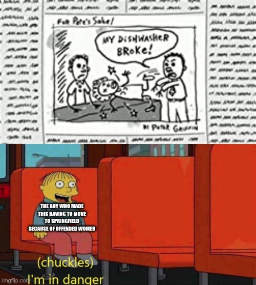 that was a great crossover episode |  THE GUY WHO MADE THIS HAVING TO MOVE TO SPRINGFIELD BECAUSE OF OFFENDED WOMEN | image tagged in chuckles i'm in danger simpsons meme,my dishwasher broke | made w/ Imgflip meme maker