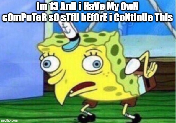 Mocking Spongebob Meme | Im 13 AnD i HaVe My OwN cOmPuTeR sO sTfU bEfOrE i CoNtInUe ThIs | image tagged in memes,mocking spongebob | made w/ Imgflip meme maker