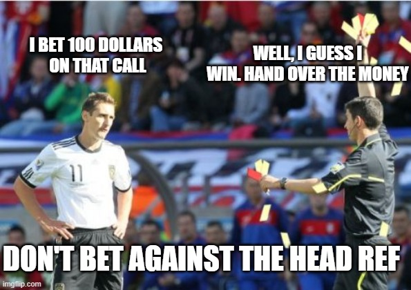 Asshole Ref |  WELL, I GUESS I WIN. HAND OVER THE MONEY; I BET 100 DOLLARS  ON THAT CALL; DON'T BET AGAINST THE HEAD REF | image tagged in memes,asshole ref | made w/ Imgflip meme maker