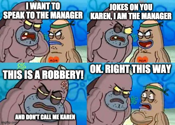 Careful who you call Karen |  JOKES ON YOU KAREN, I AM THE MANAGER; I WANT TO SPEAK TO THE MANAGER; THIS IS A ROBBERY! OK. RIGHT THIS WAY; AND DON'T CALL ME KAREN | image tagged in memes,how tough are you,karen,karen the manager will see you now,robbery | made w/ Imgflip meme maker