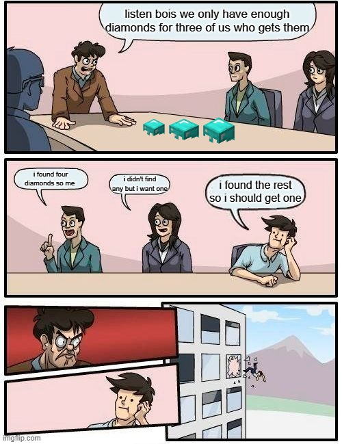 Boardroom Meeting Suggestion Meme |  listen bois we only have enough diamonds for three of us who gets them; i found four diamonds so me; i didn't find any but i want one; i found the rest so i should get one | image tagged in memes,boardroom meeting suggestion | made w/ Imgflip meme maker