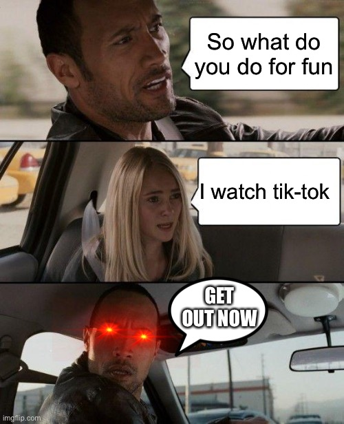 Get out |  So what do you do for fun; I watch tik-tok; GET OUT NOW | image tagged in memes,the rock driving | made w/ Imgflip meme maker