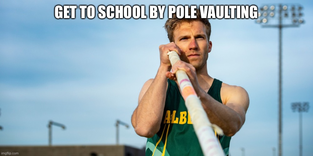 Pole Vaulter | GET TO SCHOOL BY POLE VAULTING | image tagged in pole vaulter | made w/ Imgflip meme maker