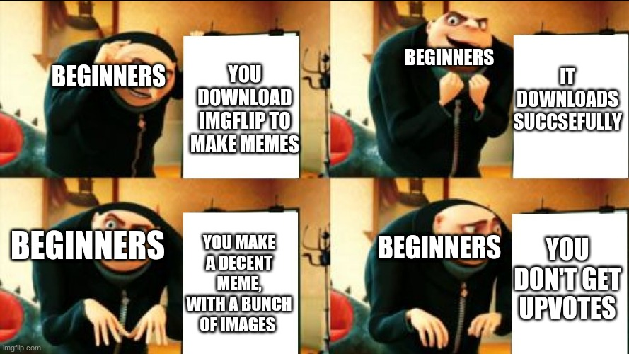 Beginners logic |  IT DOWNLOADS SUCCSEFULLY; BEGINNERS; BEGINNERS; YOU DOWNLOAD IMGFLIP TO MAKE MEMES; BEGINNERS; BEGINNERS; YOU DON'T GET UPVOTES; YOU MAKE A DECENT MEME, WITH A BUNCH OF IMAGES | image tagged in gru diabolical plan fail | made w/ Imgflip meme maker