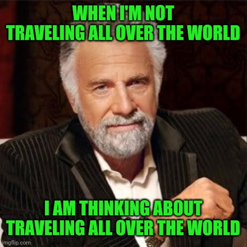 World's most interesting man traveling all over the world |  WHEN I'M NOT TRAVELING ALL OVER THE WORLD; I AM THINKING ABOUT TRAVELING ALL OVER THE WORLD | image tagged in meme,memes,travel,traveling,vacation,backpacking | made w/ Imgflip meme maker