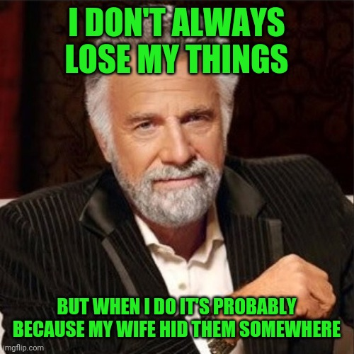 World's most interesting man is losing his things |  I DON'T ALWAYS LOSE MY THINGS; BUT WHEN I DO IT'S PROBABLY BECAUSE MY WIFE HID THEM SOMEWHERE | image tagged in world's most interesting man,funny,meme,memes,funny memes,wife | made w/ Imgflip meme maker